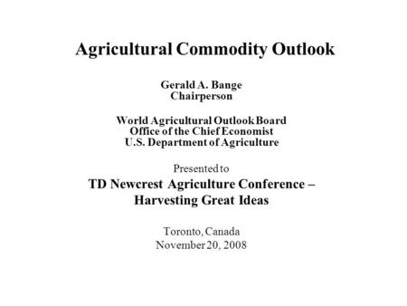 Agricultural Commodity Outlook Gerald A. Bange Chairperson World Agricultural Outlook Board Office of the Chief Economist U.S. Department of Agriculture.