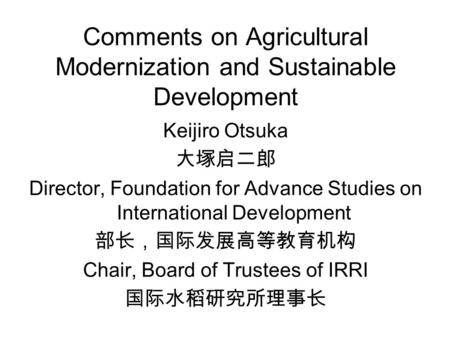 Comments on Agricultural Modernization and Sustainable Development Keijiro Otsuka 大塚启二郎 Director, Foundation for Advance Studies on International Development.