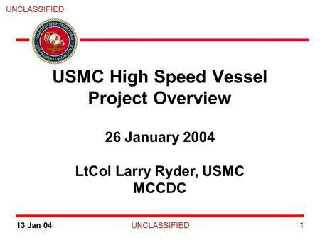 UNCLASSIFIED 13 Jan 041 26 January 2004 LtCol Larry Ryder, USMC MCCDC USMC High Speed Vessel Project Overview.