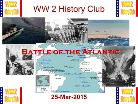 1 WW 2 History Club 25-Mar-2015 Battle of the Atlantic.
