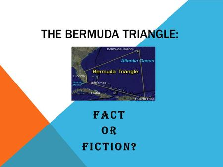 THE BERMUDA TRIANGLE: FACT OR FICTION?. THE DEVIL'S TRIANGLE The Bermuda Triangle is an area of the Atlantic Ocean created by a line from Florida to the.