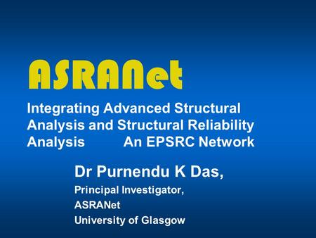 ASRANet Integrating Advanced Structural Analysis and Structural Reliability Analysis An EPSRC Network Dr Purnendu K Das, Principal Investigator, ASRANet.