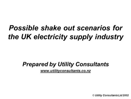 Possible shake out scenarios for the UK electricity supply industry Prepared by Utility Consultants www.utilityconsultants.co.nz © Utility Consultants.