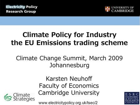 Climate Policy for Industry the EU Emissions trading scheme Climate Change Summit, March 2009 Johannesburg Karsten Neuhoff Faculty of Economics Cambridge.
