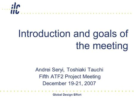 Global Design Effort Introduction and goals of the meeting Andrei Seryi, Toshiaki Tauchi Fifth ATF2 Project Meeting December 19-21, 2007.