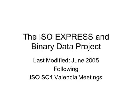 The ISO EXPRESS and Binary Data Project Last Modified: June 2005 Following ISO SC4 Valencia Meetings.
