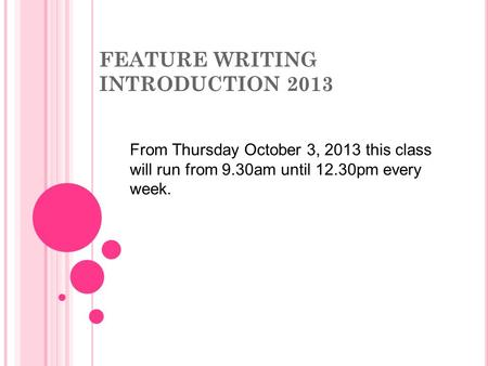 FEATURE WRITING INTRODUCTION 2013 From Thursday October 3, 2013 this class will run from 9.30am until 12.30pm every week.
