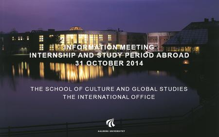 INFORMATION MEETING INTERNSHIP AND STUDY PERIOD ABROAD 31 OCTOBER 2014 THE SCHOOL OF CULTURE AND GLOBAL STUDIES THE INTERNATIONAL OFFICE.