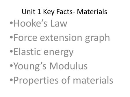 Unit 1 Key Facts- Materials Hooke's Law Force extension graph Elastic energy Young's Modulus Properties of materials.