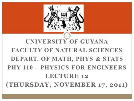 UNIVERSITY OF GUYANA FACULTY OF NATURAL SCIENCES DEPART. OF MATH, PHYS & STATS PHY 110 – PHYSICS FOR ENGINEERS LECTURE 12 (THURSDAY, NOVEMBER 17, 2011)