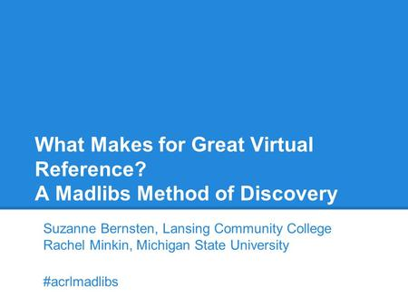 What Makes for Great Virtual Reference? A Madlibs Method of Discovery Suzanne Bernsten, Lansing Community College Rachel Minkin, Michigan State University.