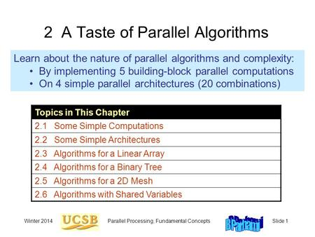 Winter 2014Parallel Processing, Fundamental ConceptsSlide 1 2 A Taste of Parallel Algorithms Learn about the nature of parallel algorithms and complexity: