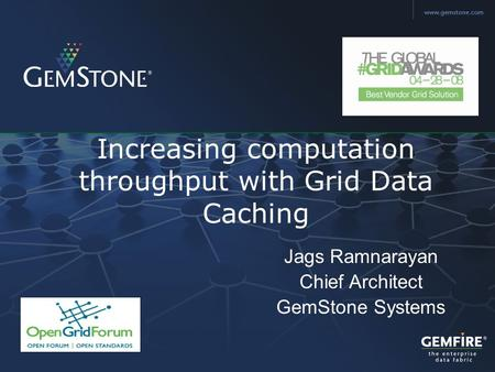 Copyright © 2006, GemStone Systems Inc. All Rights Reserved. Increasing computation throughput with Grid Data Caching Jags Ramnarayan Chief Architect GemStone.