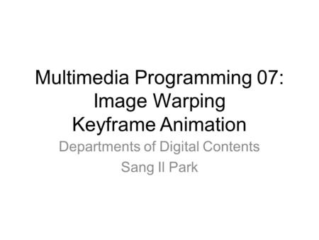 Multimedia Programming 07: Image Warping Keyframe Animation Departments of Digital Contents Sang Il Park.