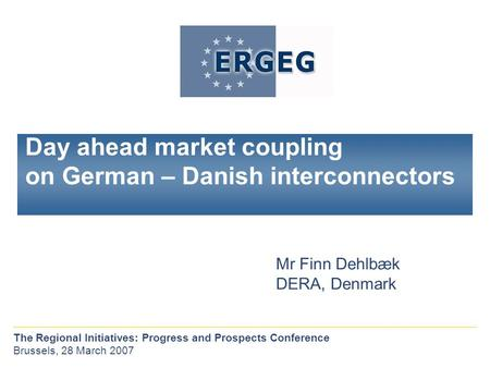 Day ahead market coupling on German – Danish interconnectors Mr Finn Dehlbæk DERA, Denmark The Regional Initiatives: Progress and Prospects Conference.