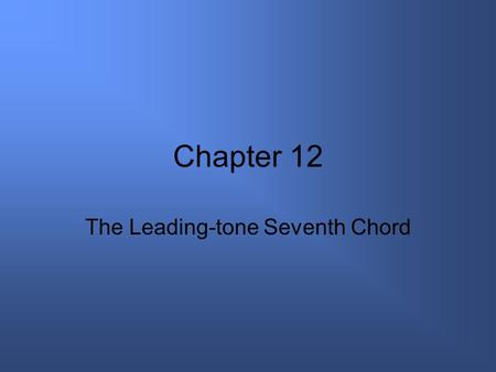 Chapter 12 The Leading-tone Seventh Chord. vii°7 Very closely related to the V7 chord because both chords have three tones in common Built on the seventh.