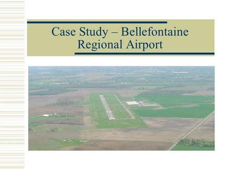 Case Study – Bellefontaine Regional Airport. Why Build a New Airport?  Existing airport was inadequate for the demands of the community and could not.