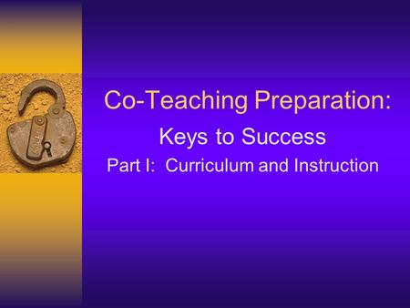 Co-Teaching Preparation: Keys to Success Part I: Curriculum and Instruction.