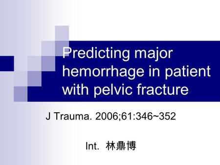 Predicting major hemorrhage in patient with pelvic fracture J Trauma. 2006;61:346~352 Int. 林鼎博.