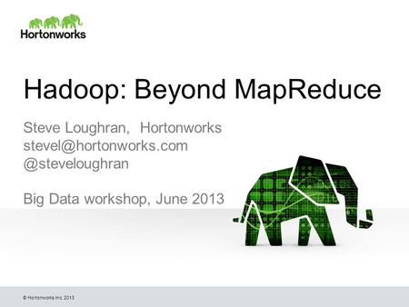 © Hortonworks Inc. 2013 Hadoop: Beyond MapReduce Steve Loughran, Big Data workshop, June 2013.