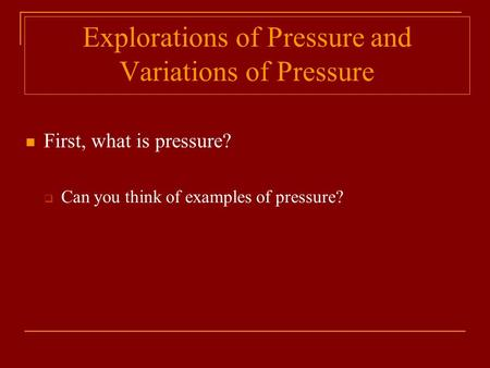 Explorations of Pressure and Variations of Pressure First, what is pressure?  Can you think of examples of pressure?