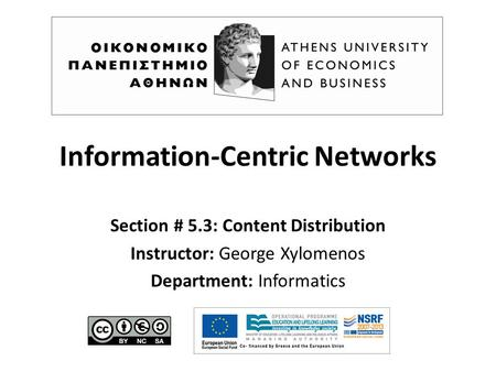 Information-Centric Networks Section # 5.3: Content Distribution Instructor: George Xylomenos Department: Informatics.
