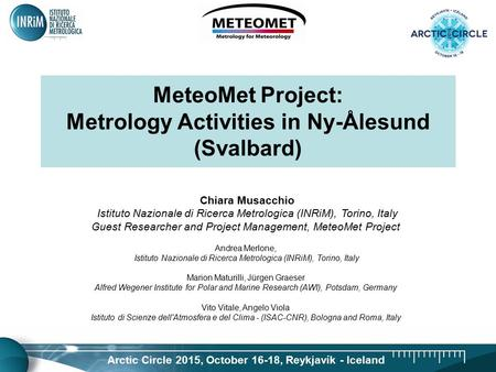 Arctic Circle 2015, October 16-18, Reykjavík - Iceland MeteoMet Project: Metrology Activities in Ny-Ålesund (Svalbard) Chiara Musacchio Istituto Nazionale.