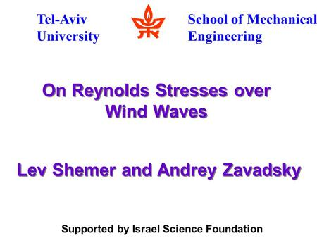 On Reynolds Stresses over Wind Waves Tel-Aviv University School of Mechanical Engineering Supported by Israel Science Foundation Lev Shemer and Andrey.