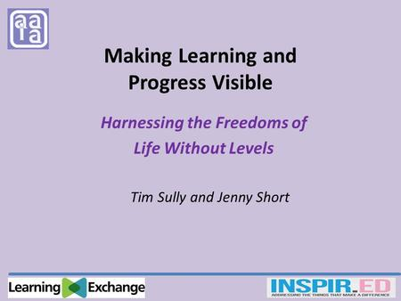 Making Learning and Progress Visible Harnessing the Freedoms of Life Without Levels Tim Sully and Jenny Short.