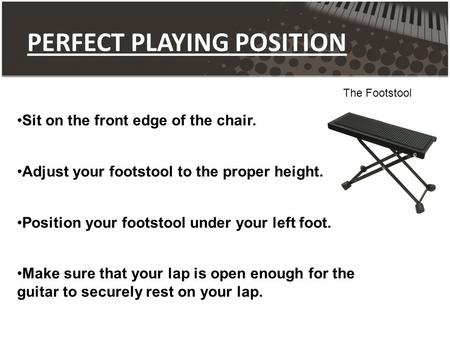PERFECT PLAYING POSITION The Footstool Sit on the front edge of the chair. Adjust your footstool to the proper height. Position your footstool under your.