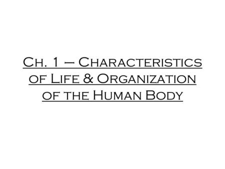 Ch. 1 – Characteristics of Life & Organization of the Human Body.