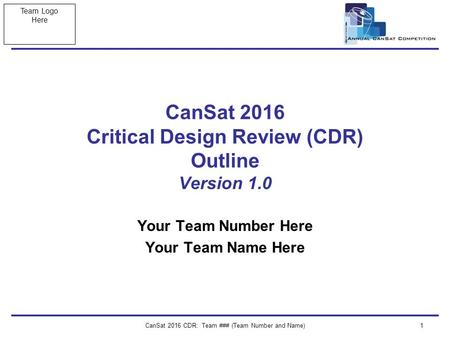 Team Logo Here CanSat 2016 CDR: Team ### (Team Number and Name)1 CanSat 2016 Critical Design Review (CDR) Outline Version 1.0 Your Team Number Here Your.