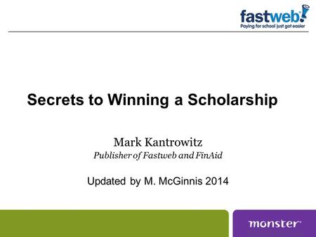 Secrets to Winning a Scholarship Mark Kantrowitz Publisher of Fastweb and FinAid Updated by M. McGinnis 2014.