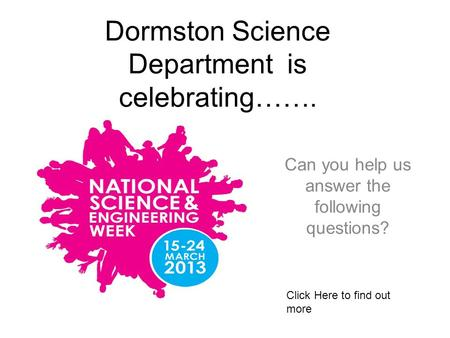 Dormston Science Department is celebrating……. Can you help us answer the following questions? Click Here to find out more.
