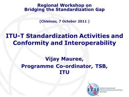 ITU-T Standardization Activities and Conformity and Interoperability Vijay Mauree, Programme Co-ordinator, TSB, ITU Regional Workshop on Bridging the Standardization.