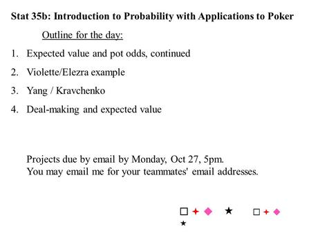 Stat 35b: Introduction to Probability with Applications to Poker Outline for the day: 1.Expected value and pot odds, continued 2.Violette/Elezra example.