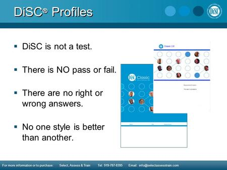 DiSC ® Profiles  DiSC is not a test.  There is NO pass or fail.  There are no right or wrong answers.  No one style is better than another. For more.