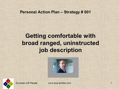 Personal Action Plan – Strategy # 001 Getting comfortable with broad ranged, uninstructed job description www.swp-extdisc.com1 Success with People.