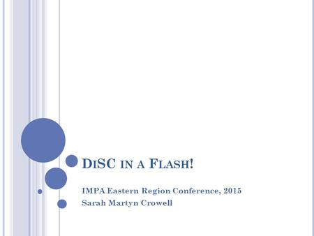 D I SC IN A F LASH ! IMPA Eastern Region Conference, 2015 Sarah Martyn Crowell.