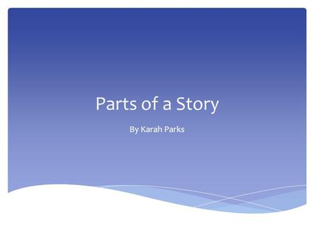 Parts of a Story By Karah Parks. A good story has… Let's review:
