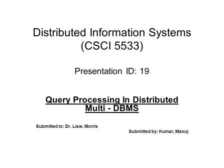 Distributed Information Systems (CSCI 5533) Presentation ID: 19 Query Processing In Distributed Multi - DBMS Submitted to: Dr. Liaw, Morris Submitted by: