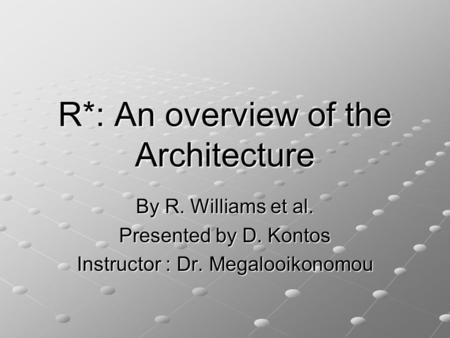 R*: An overview of the Architecture By R. Williams et al. Presented by D. Kontos Instructor : Dr. Megalooikonomou.