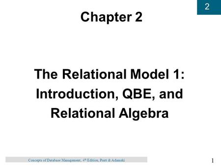 1 2 Concepts of Database Management, 4 th Edition, Pratt & Adamski Chapter 2 The Relational Model 1: Introduction, QBE, and Relational Algebra.