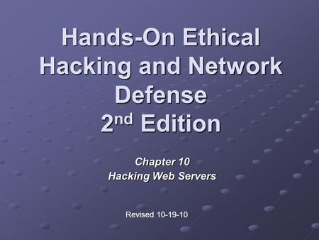 Hands-On Ethical Hacking and Network Defense 2 nd Edition Chapter 10 Hacking Web Servers Revised 10-19-10.