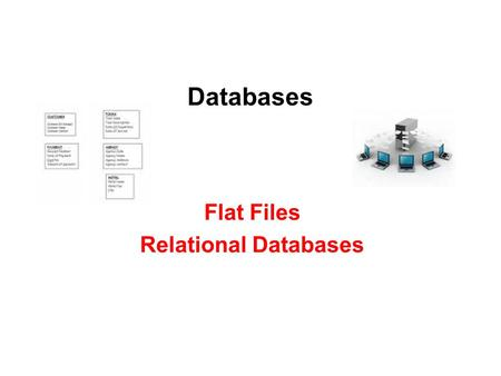 Databases Flat Files Relational Databases. Flat Files Databases which contain only 1 table of data. Advantages –Simple & easy to use, can be set up quickly.