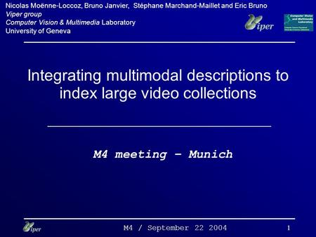 M4 / September 22 2004 1 Integrating multimodal descriptions to index large video collections M4 meeting – Munich Nicolas Moënne-Loccoz, Bruno Janvier,