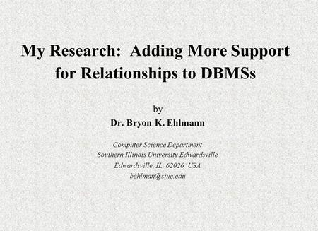 My Research: Adding More Support for Relationships to DBMSs by Dr. Bryon K. Ehlmann Computer Science Department Southern Illinois University Edwardsville.