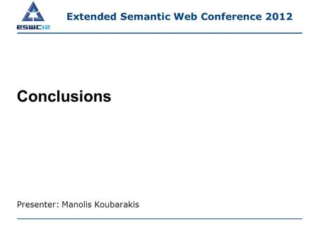 Conclusions Presenter: Manolis Koubarakis Extended Semantic Web Conference 2012.