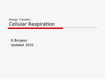 Energy Transfer: Cellular Respiration G.Burgess Updated 2010.