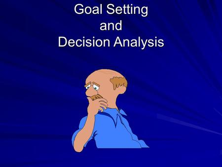 "Goal Setting and Decision Analysis. Overview Advantages of Setting Goals Criteria for Effective Goals Decision Analysis Model ""SMART"" Goals."